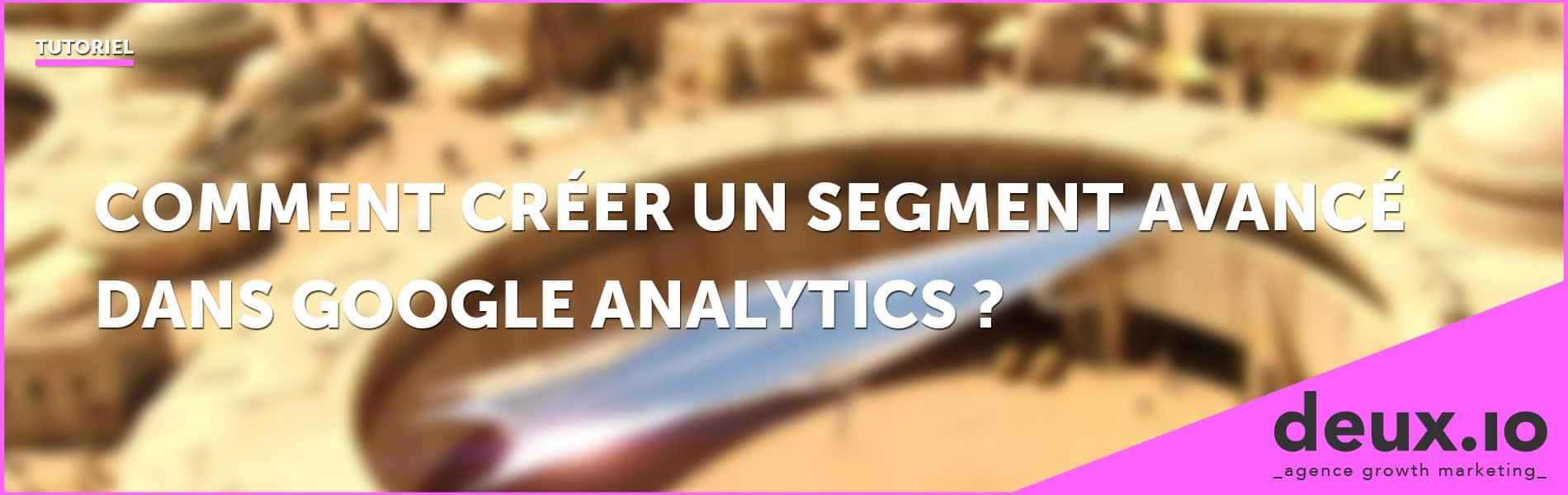 comment créer un segment avancé dans google analytics
