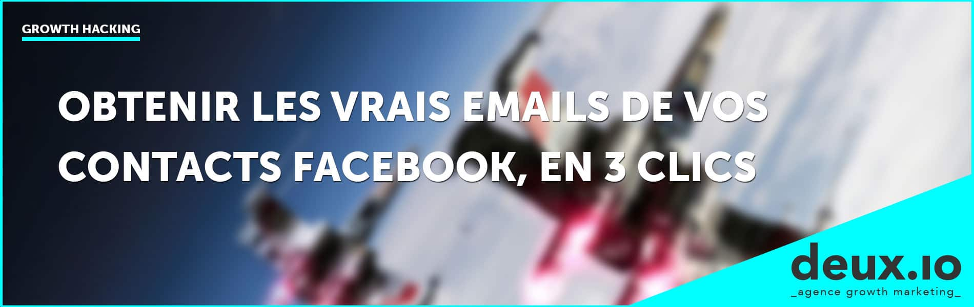 growth hack obtenir les vrais emails de vos contacts Facebook en 3 clics